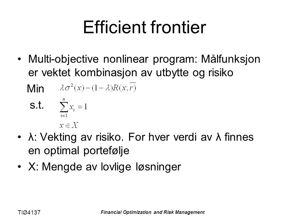 TIØ4137 Financial Optimization and Risk Management Efficient frontier Multi-objective nonlinear program: Målfunksjon er vektet kombinasjon av utbytte og risiko Min s.t.