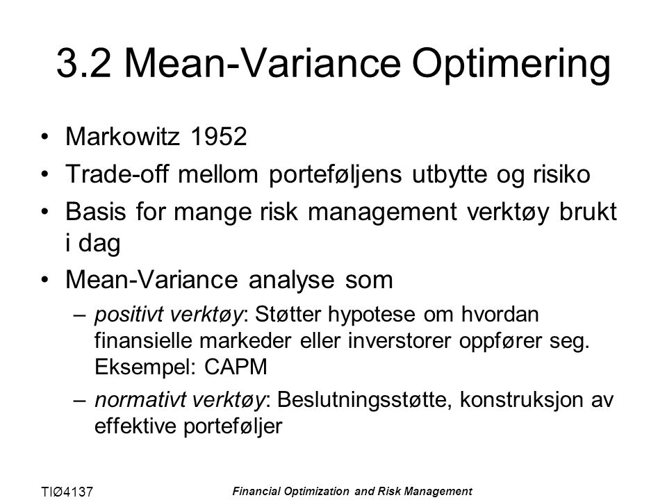 TIØ4137 Financial Optimization and Risk Management 3.2 Mean-Variance Optimering Markowitz 1952 Trade-off mellom porteføljens utbytte og risiko Basis for mange risk management verktøy brukt i dag Mean-Variance analyse som –positivt verktøy: Støtter hypotese om hvordan finansielle markeder eller inverstorer oppfører seg.
