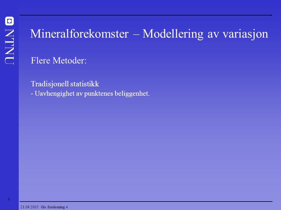 17 21.09.2005 Gis forelesning 4 Geostatistikk Estimering - Finne et best mulig estimat for en verdi, BLUE  Finne de beste vektene - Estimere totale in situ ressurser - Estimere blokk reserver (utvinnbare reserver) - Beskrivelse av facies/bergartstyper - Vurdering av usikkerheten i estimatet (krigevarians) Metode Middelverdi Distanse veiing Nærmeste punkt Kurvetilpasning 1 1/4.394.442 2 1/4.285.434 3 1/4.225.128 4 1/4.096 0  1 1 1 1 Estimat 10.25 7.32 6.08 7.38