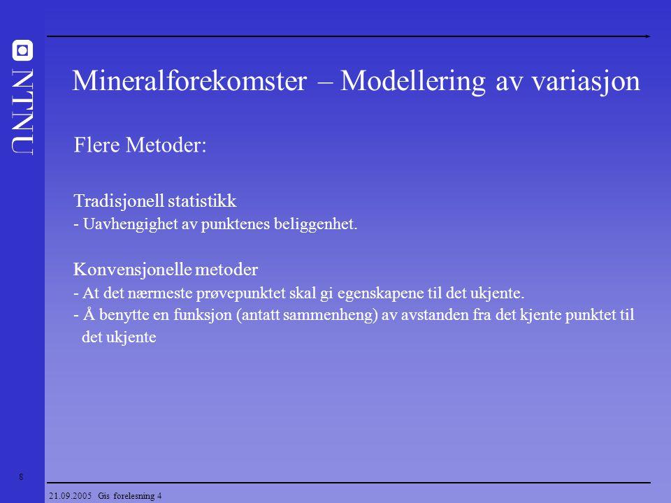 19 21.09.2005 Gis forelesning 4 Geostatistikk Simulering - Ubetinget simulering - Studere den romlige variasjonen til et fenomen - Betinget simulering - Beskrive mulige scenarier for en forekomst for å gi et grunnlag for produksjonssimuleringer.