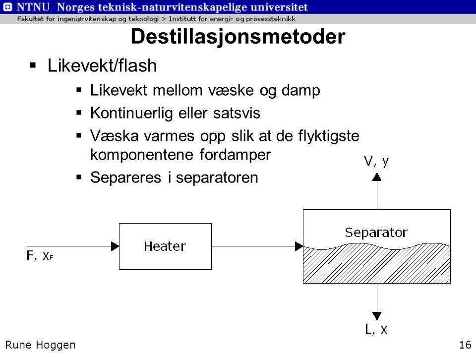 Destillasjonsmetoder Rune Hoggen16  Likevekt/flash  Likevekt mellom væske og damp  Kontinuerlig eller satsvis  Væska varmes opp slik at de flyktig