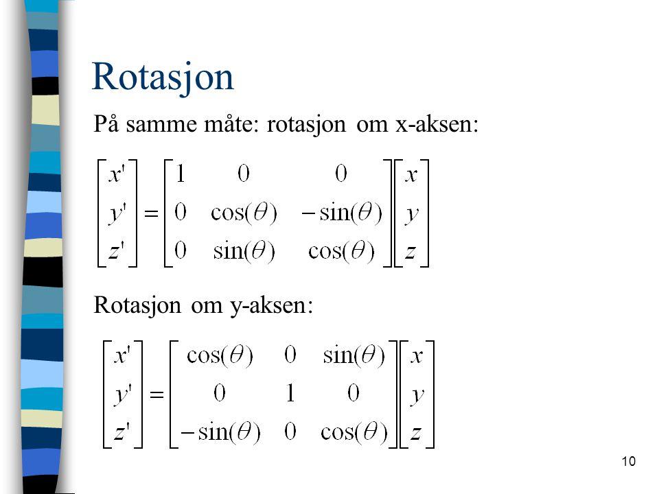 10 Rotasjon På samme måte: rotasjon om x-aksen: Rotasjon om y-aksen: