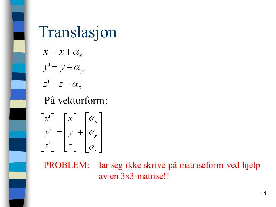 14 Translasjon På vektorform: PROBLEM: lar seg ikke skrive på matriseform ved hjelp av en 3x3-matrise!!