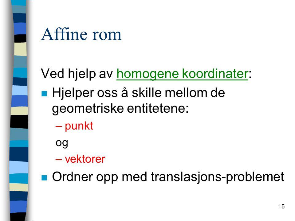 15 Affine rom Ved hjelp av homogene koordinater: n Hjelper oss å skille mellom de geometriske entitetene: –punkt og –vektorer n Ordner opp med transla