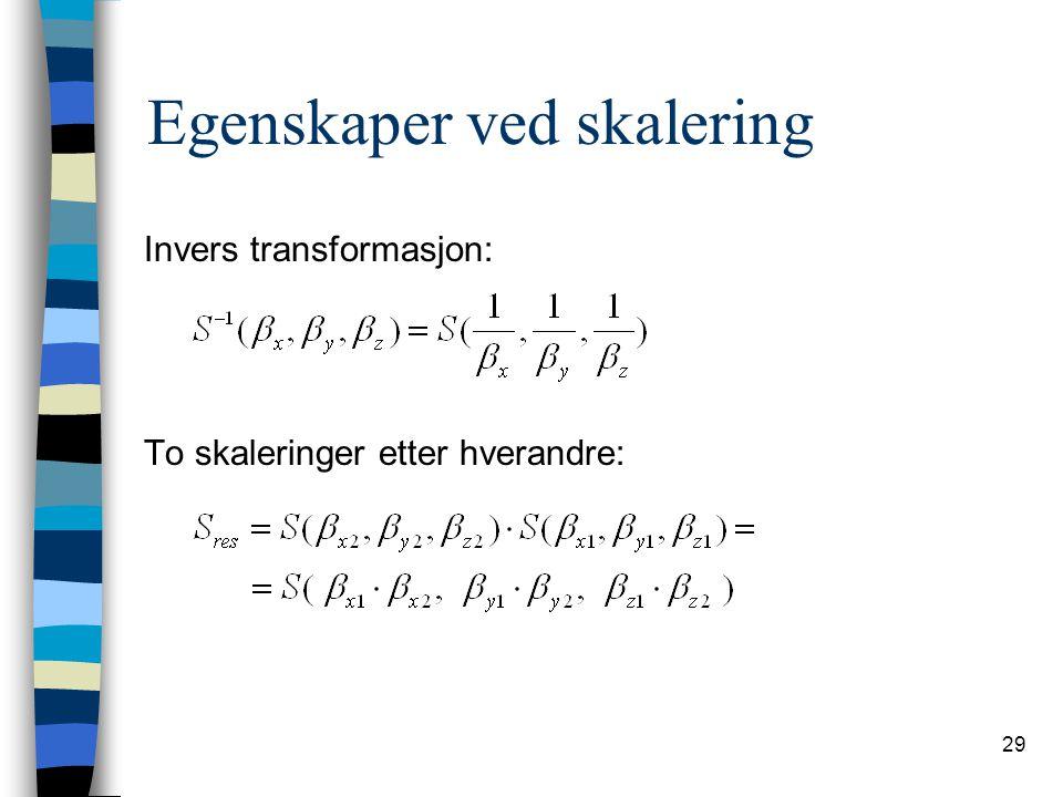 29 Egenskaper ved skalering Invers transformasjon: To skaleringer etter hverandre: