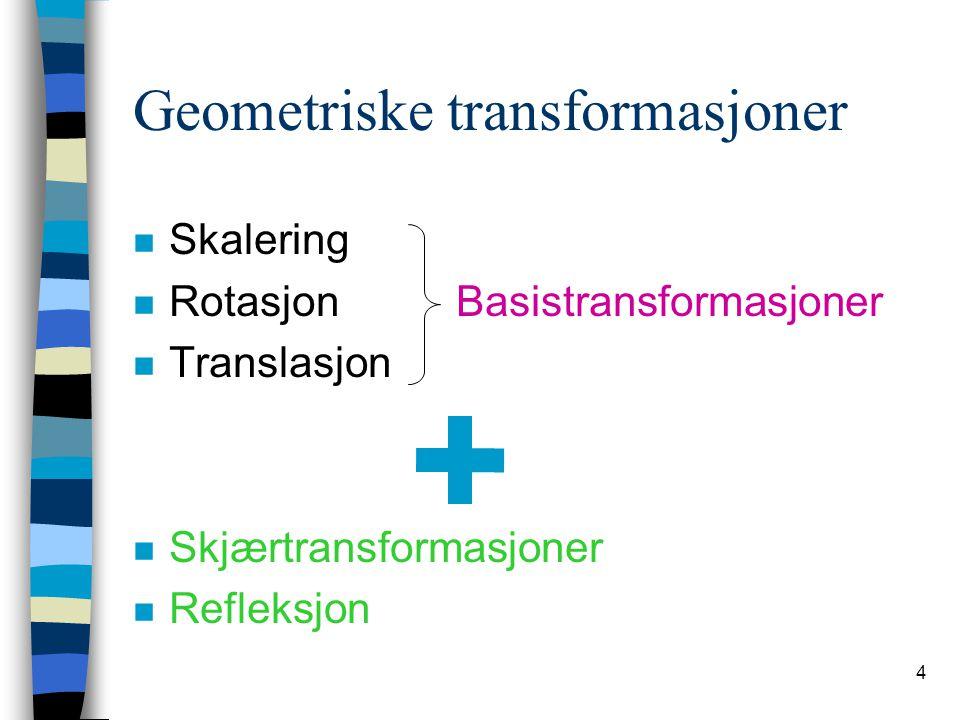 4 Geometriske transformasjoner n Skalering n Rotasjon Basistransformasjoner n Translasjon n Skjærtransformasjoner n Refleksjon