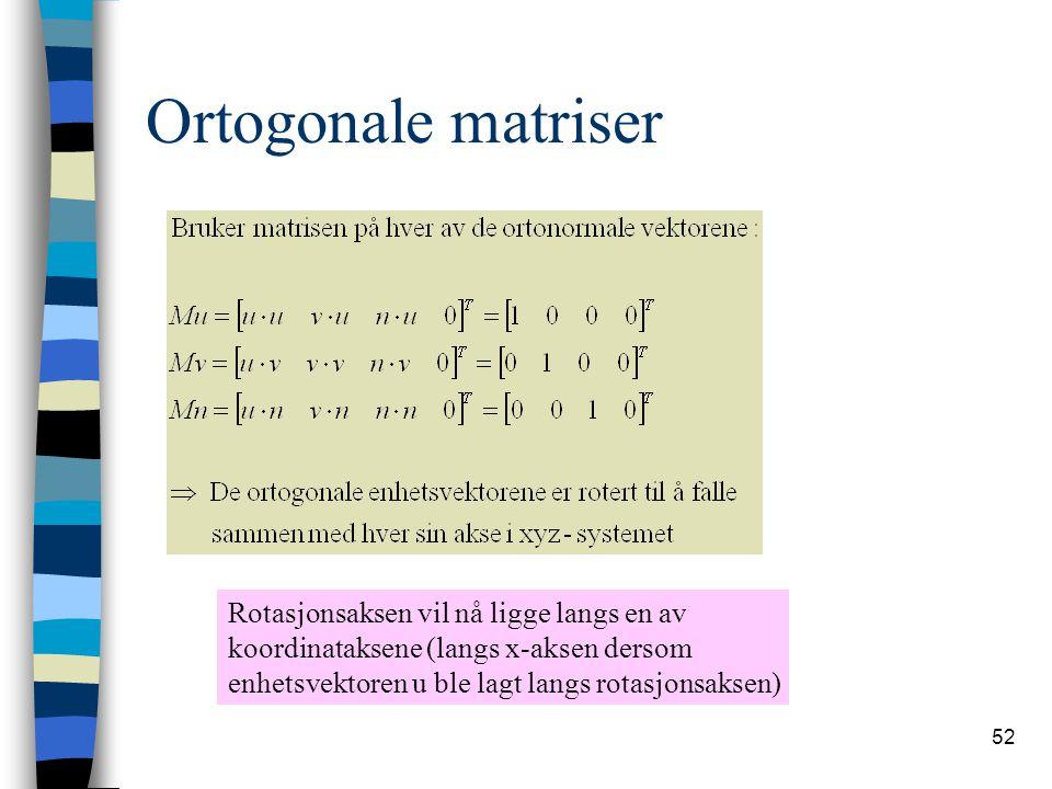 52 Ortogonale matriser Rotasjonsaksen vil nå ligge langs en av koordinataksene (langs x-aksen dersom enhetsvektoren u ble lagt langs rotasjonsaksen)