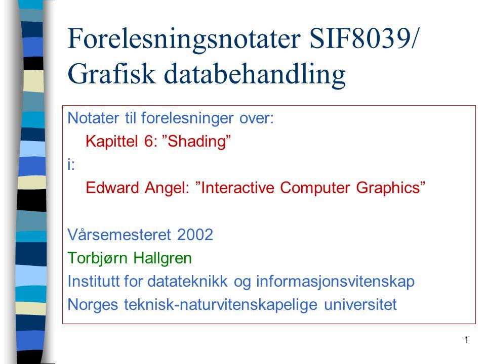 """1 Forelesningsnotater SIF8039/ Grafisk databehandling Notater til forelesninger over: Kapittel 6: """"Shading"""" i: Edward Angel: """"Interactive Computer Gra"""
