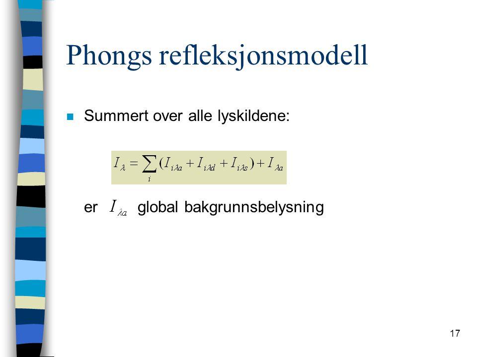 17 Phongs refleksjonsmodell n Summert over alle lyskildene: er global bakgrunnsbelysning