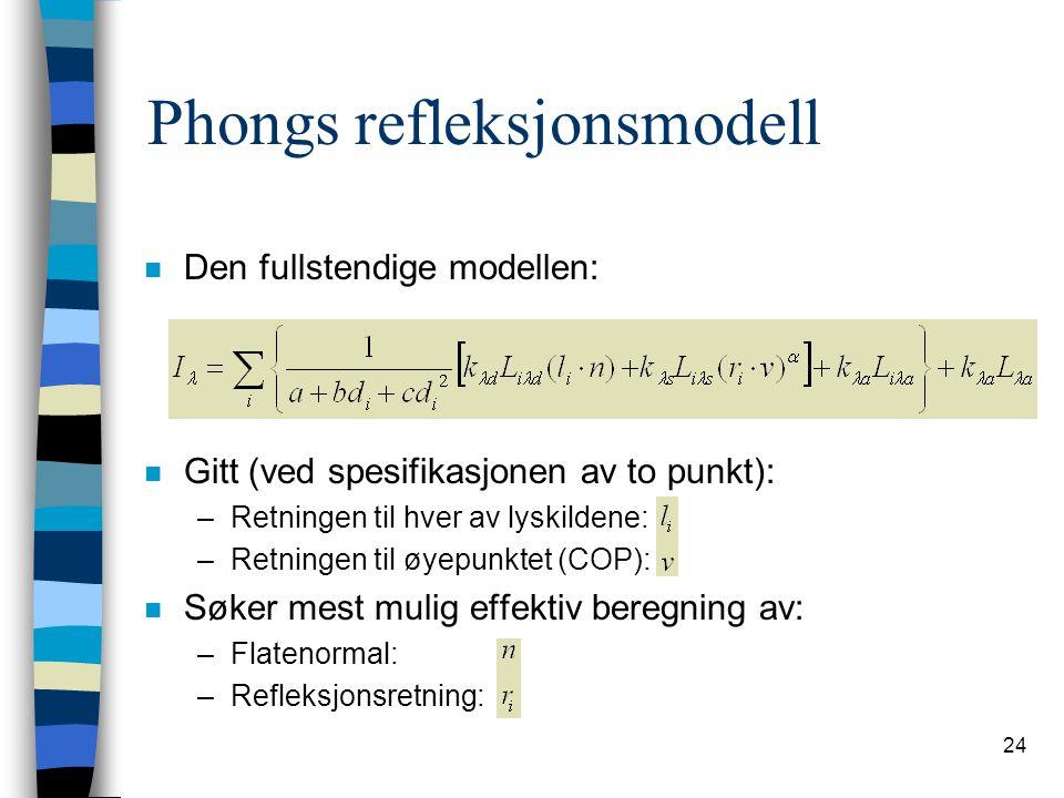 24 Phongs refleksjonsmodell n Den fullstendige modellen: n Gitt (ved spesifikasjonen av to punkt): –Retningen til hver av lyskildene: –Retningen til ø