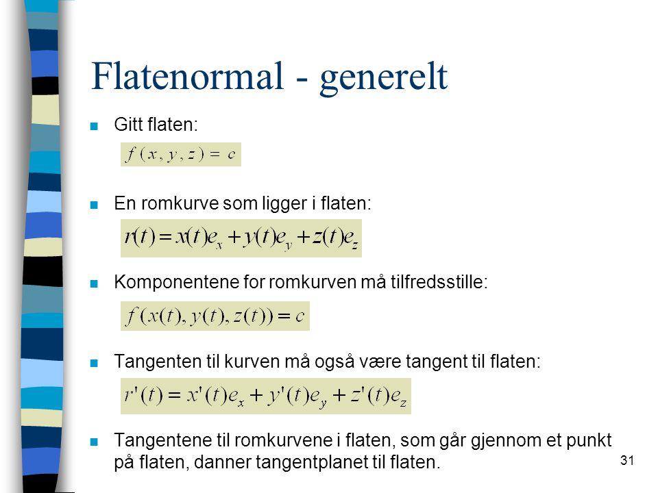 31 Flatenormal - generelt n Gitt flaten: n En romkurve som ligger i flaten: n Komponentene for romkurven må tilfredsstille: n Tangenten til kurven må