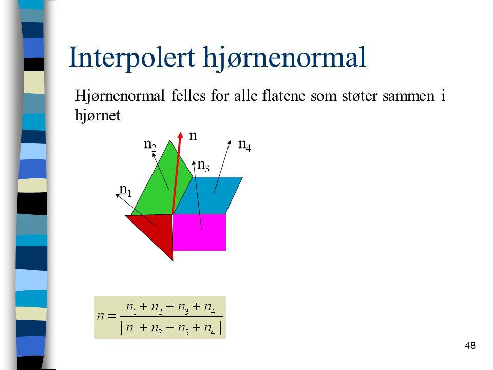 48 Interpolert hjørnenormal n n1n1 n2n2 n3n3 n4n4 Hjørnenormal felles for alle flatene som støter sammen i hjørnet