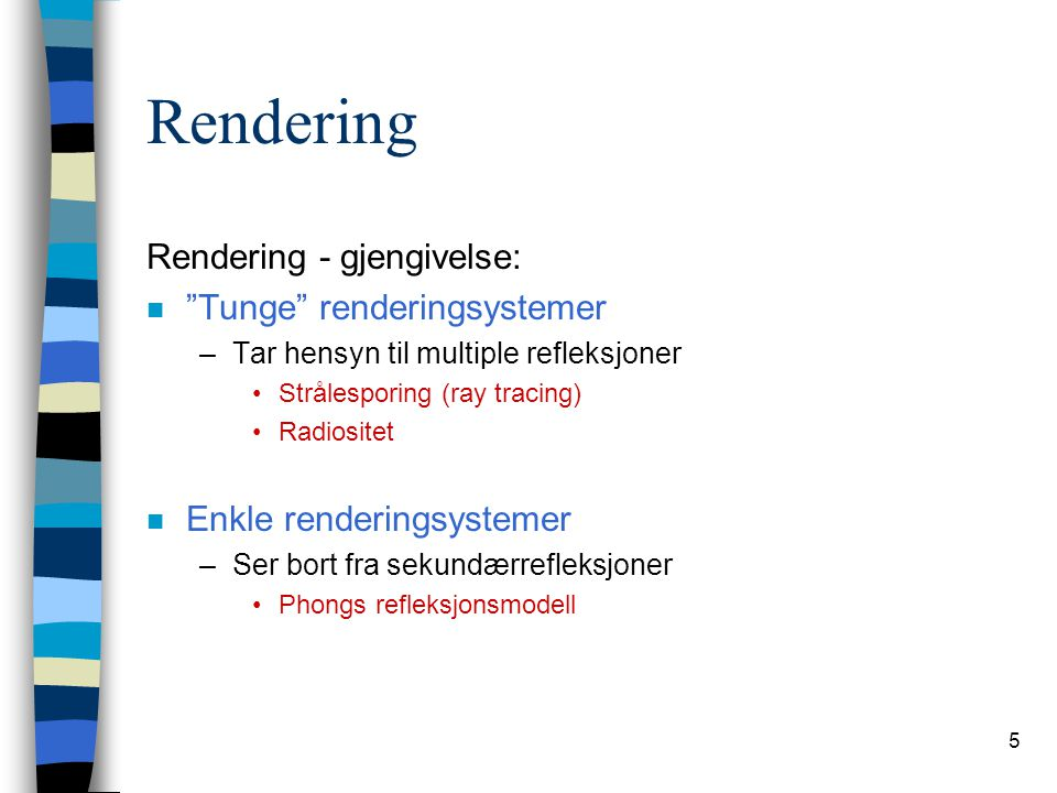"""5 Rendering Rendering - gjengivelse: n """"Tunge"""" renderingsystemer –Tar hensyn til multiple refleksjoner Strålesporing (ray tracing) Radiositet n Enkle"""