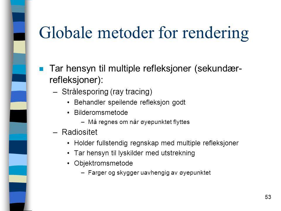 53 Globale metoder for rendering n Tar hensyn til multiple refleksjoner (sekundær- refleksjoner): –Strålesporing (ray tracing) Behandler speilende ref