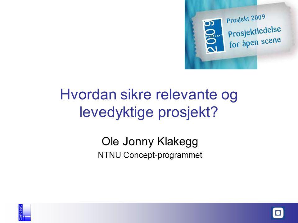 Hvordan sikre relevante og levedyktige prosjekt? Ole Jonny Klakegg NTNU Concept-programmet