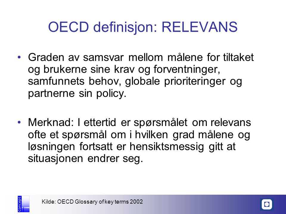 OECD definisjon: RELEVANS Graden av samsvar mellom målene for tiltaket og brukerne sine krav og forventninger, samfunnets behov, globale prioriteringer og partnerne sin policy.