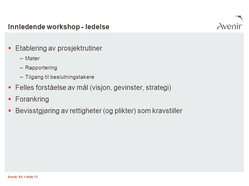 Avenir AS > slide 11 Innledende workshop - ledelse  Etablering av prosjektrutiner –Møter –Rapportering –Tilgang til beslutningstakere  Felles forstå