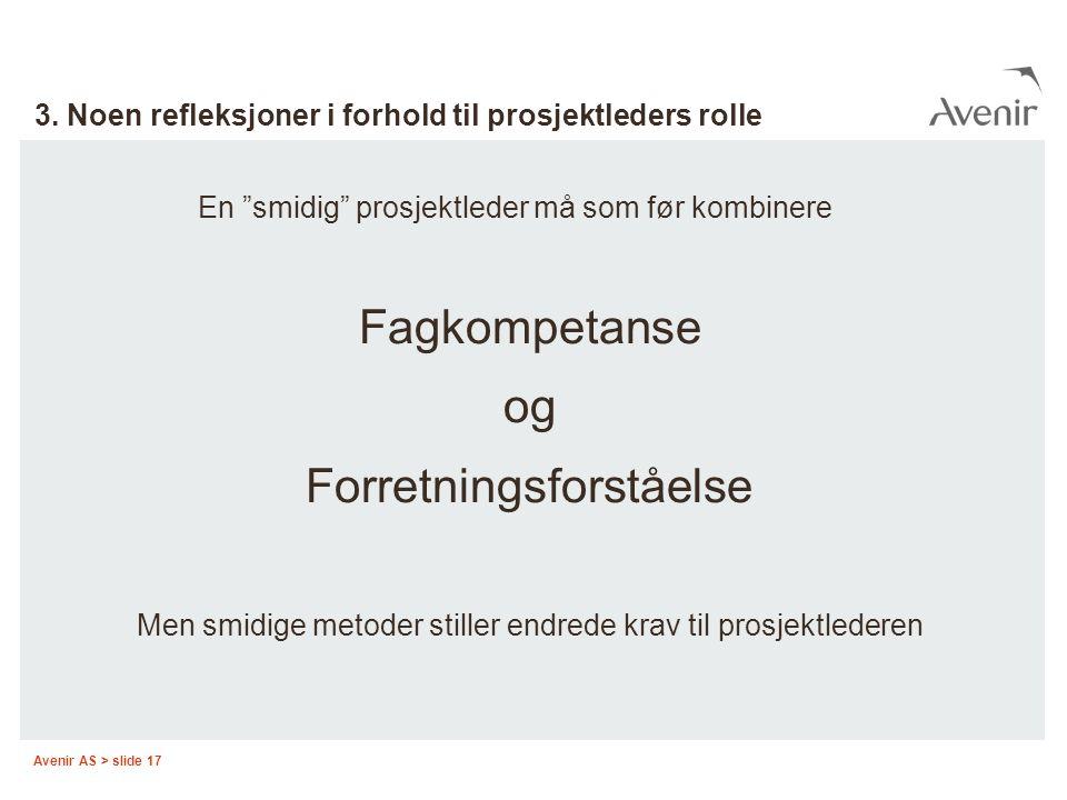 """Avenir AS > slide 17 3. Noen refleksjoner i forhold til prosjektleders rolle En """"smidig"""" prosjektleder må som før kombinere Fagkompetanse og Forretnin"""
