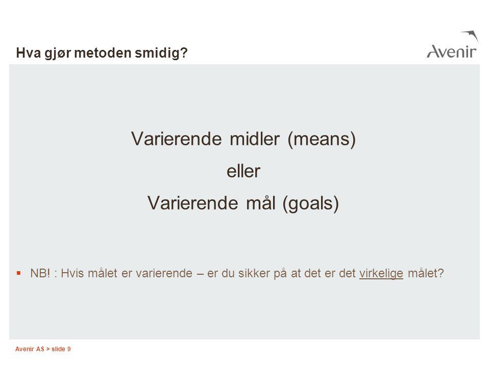 Avenir AS > slide 9 Hva gjør metoden smidig? Varierende midler (means) eller Varierende mål (goals)  NB! : Hvis målet er varierende – er du sikker på