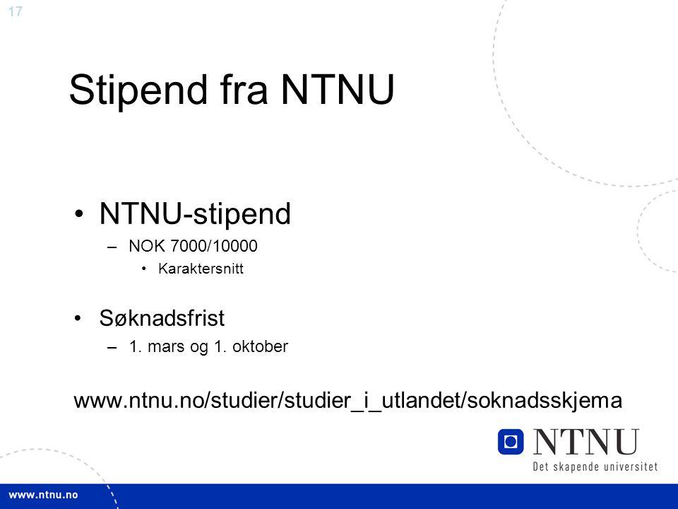 17 Stipend fra NTNU NTNU-stipend –NOK 7000/10000 Karaktersnitt Søknadsfrist –1. mars og 1. oktober www.ntnu.no/studier/studier_i_utlandet/soknadsskjem