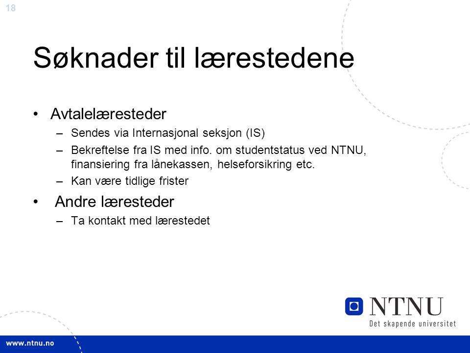 18 Søknader til lærestedene Avtalelæresteder –Sendes via Internasjonal seksjon (IS) –Bekreftelse fra IS med info. om studentstatus ved NTNU, finansier
