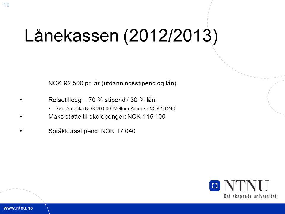 19 Lånekassen (2012/2013) NOK 92 500 pr. år (utdanningsstipend og lån) Reisetillegg - 70 % stipend / 30 % lån Sør- Amerika NOK 20 800, Mellom-Amerika