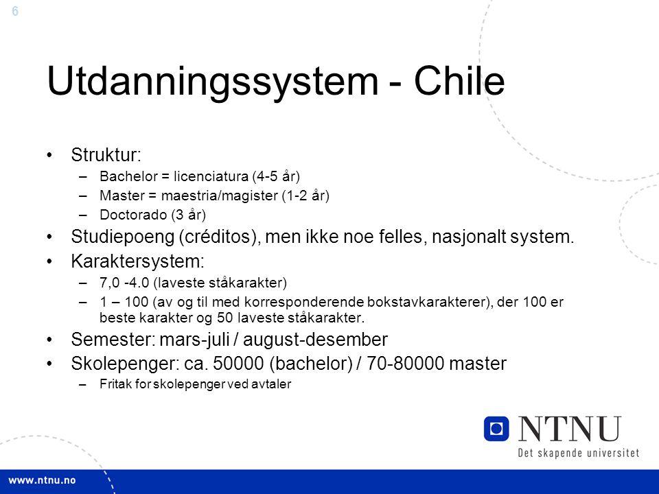 6 Utdanningssystem - Chile Struktur: –Bachelor = licenciatura (4-5 år) –Master = maestria/magister (1-2 år) –Doctorado (3 år) Studiepoeng (créditos),