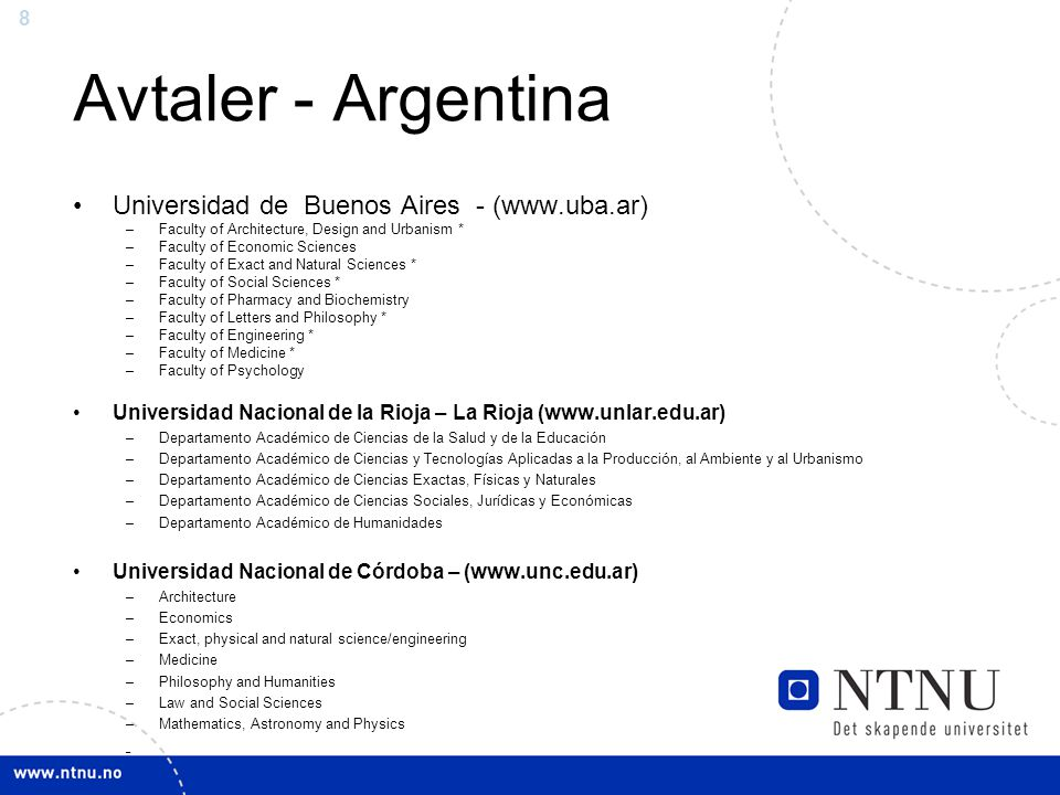 8 Avtaler - Argentina Universidad de Buenos Aires - (www.uba.ar) –Faculty of Architecture, Design and Urbanism * –Faculty of Economic Sciences –Faculty of Exact and Natural Sciences * –Faculty of Social Sciences * –Faculty of Pharmacy and Biochemistry –Faculty of Letters and Philosophy * –Faculty of Engineering * –Faculty of Medicine * –Faculty of Psychology Universidad Nacional de la Rioja – La Rioja (www.unlar.edu.ar) –Departamento Académico de Ciencias de la Salud y de la Educación –Departamento Académico de Ciencias y Tecnologías Aplicadas a la Producción, al Ambiente y al Urbanismo –Departamento Académico de Ciencias Exactas, Físicas y Naturales –Departamento Académico de Ciencias Sociales, Jurídicas y Económicas –Departamento Académico de Humanidades Universidad Nacional de Córdoba – (www.unc.edu.ar) –Architecture –Economics –Exact, physical and natural science/engineering –Medicine –Philosophy and Humanities –Law and Social Sciences –Mathematics, Astronomy and Physics