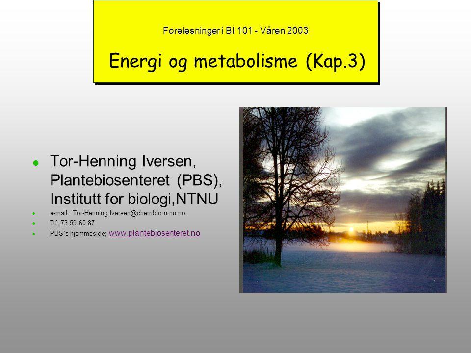 Forelesninger i BI 101 - Våren 2003 Forelesninger i BI 101 - Våren 2003 Energi og metabolisme (Kap.3) Tor-Henning Iversen, Plantebiosenteret (PBS), Institutt for biologi,NTNU e-mail : Tor-Henning.Iversen@chembio.ntnu.no Tlf.