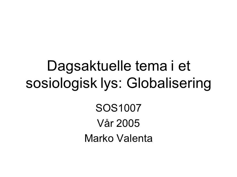 Dagsaktuelle tema i et sosiologisk lys: Globalisering SOS1007 Vår 2005 Marko Valenta
