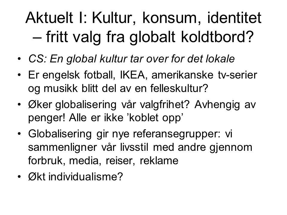 Aktuelt I: Kultur, konsum, identitet – fritt valg fra globalt koldtbord? CS: En global kultur tar over for det lokale Er engelsk fotball, IKEA, amerik