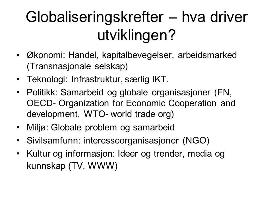 Globaliseringskrefter – hva driver utviklingen? Økonomi: Handel, kapitalbevegelser, arbeidsmarked (Transnasjonale selskap) Teknologi: Infrastruktur, s