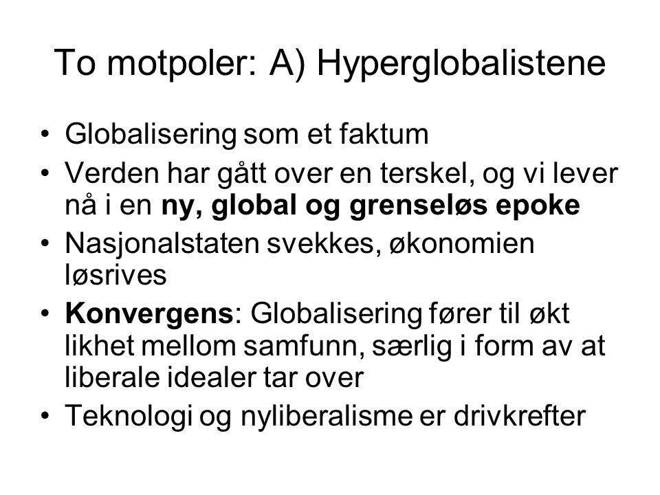 To motpoler: B) Skeptikerne Globaliseringen er ikke noe nytt, og må sees i historisk lys Fattigdom og ulikhet øker, i og mellom land Regionalisering heller enn globalisering Globalisering gjør ikke alle land like – nasjonale modeller gir ulike versjoner av globalisering Det er for snevert å se bare på økonomi