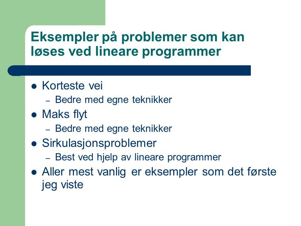 Eksempler på problemer som kan løses ved lineare programmer Korteste vei – Bedre med egne teknikker Maks flyt – Bedre med egne teknikker Sirkulasjonsproblemer – Best ved hjelp av lineare programmer Aller mest vanlig er eksempler som det første jeg viste