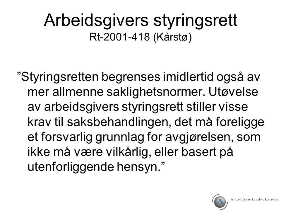 """Arbeidsgivers styringsrett Rt-2001-418 (Kårstø) """"Styringsretten begrenses imidlertid også av mer allmenne saklighetsnormer. Utøvelse av arbeidsgivers"""