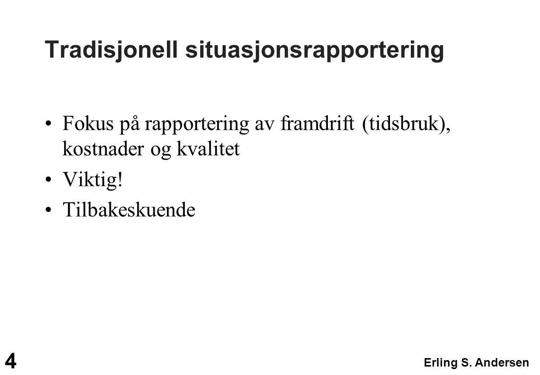 Erling S. Andersen 4 Tradisjonell situasjonsrapportering Fokus på rapportering av framdrift (tidsbruk), kostnader og kvalitet Viktig! Tilbakeskuende