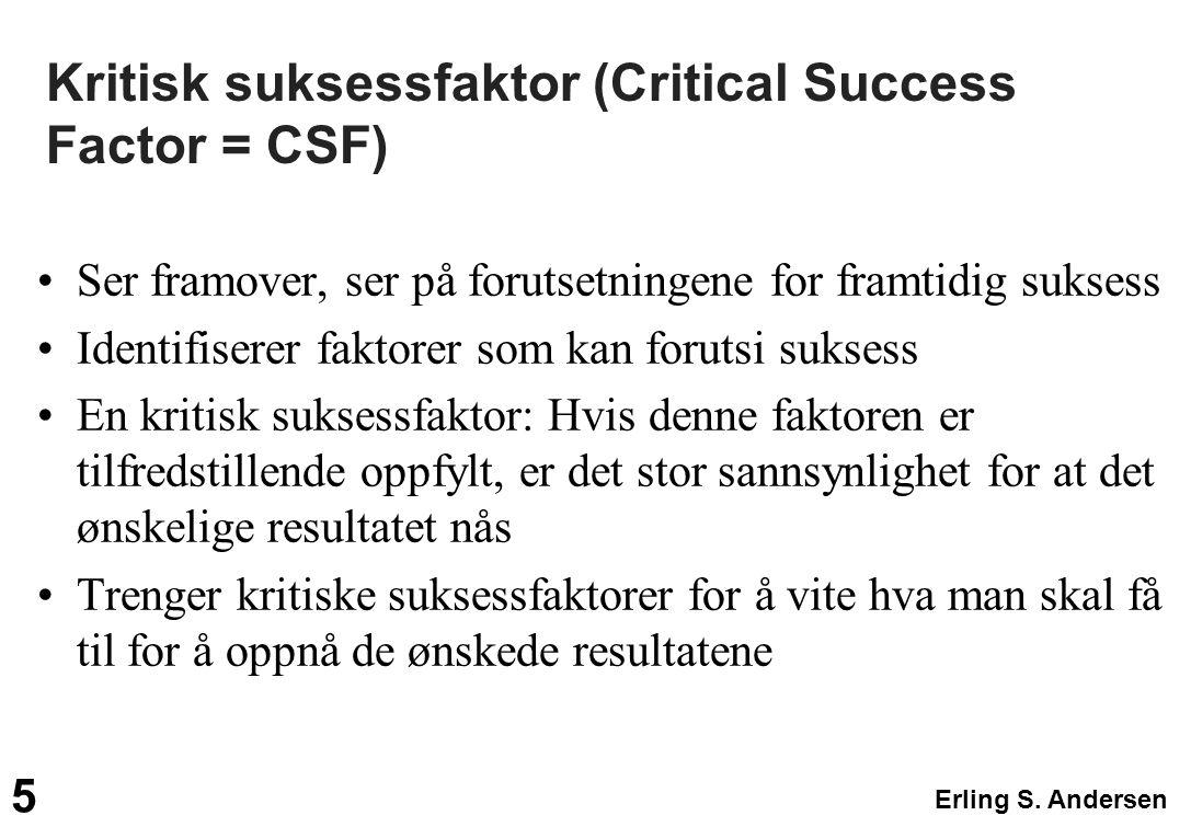 Erling S. Andersen 5 Kritisk suksessfaktor (Critical Success Factor = CSF) Ser framover, ser på forutsetningene for framtidig suksess Identifiserer fa