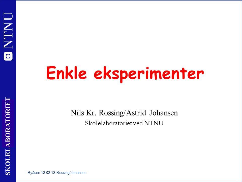 1 SKOLELABORATORIET Enkle eksperimenter Nils Kr. Rossing/Astrid Johansen Skolelaboratoriet ved NTNU Byåsen 13.03.13 Rossing/Johansen