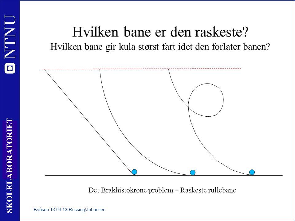 9 SKOLELABORATORIET Hvilken bane er den raskeste? Hvilken bane gir kula størst fart idet den forlater banen? Det Brakhistokrone problem – Raskeste rul