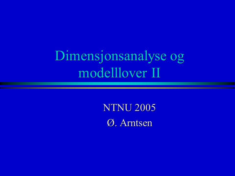 Dimensjonsanalyse og modelllover II NTNU 2005 Ø. Arntsen