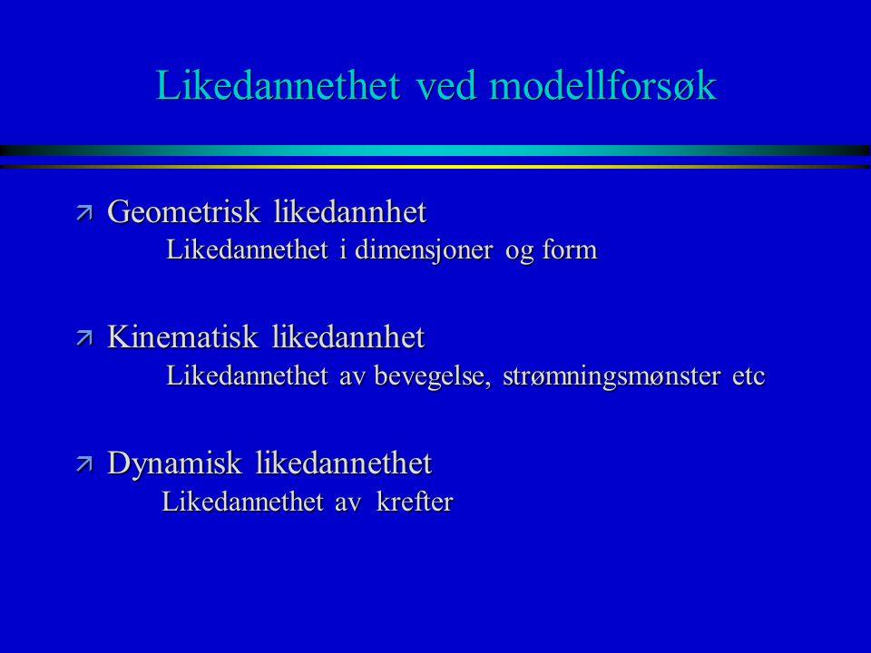 Likedannethet ved modellforsøk ä Geometrisk likedannhet Likedannethet i dimensjoner og form ä Kinematisk likedannhet Likedannethet av bevegelse, strøm