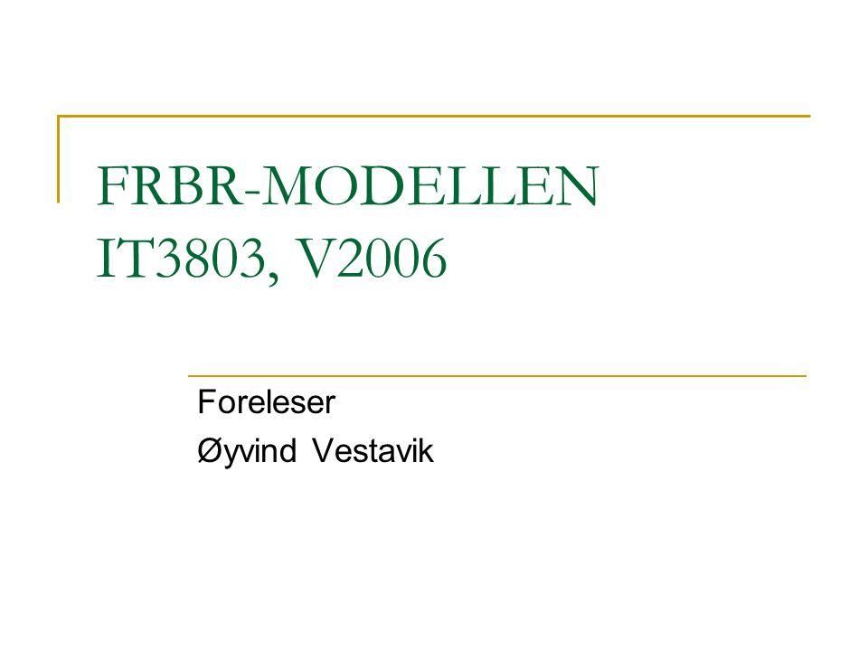 FRBR-MODELLEN IT3803, V2006 Foreleser Øyvind Vestavik