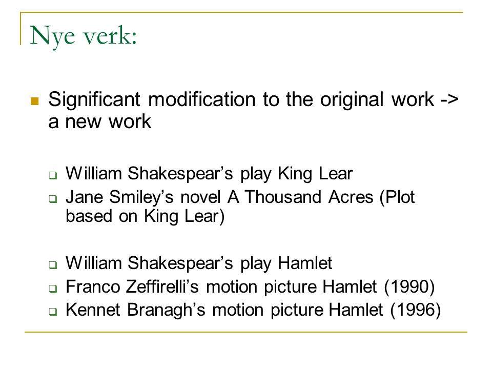 Nye verk: Significant modification to the original work -> a new work  William Shakespear's play King Lear  Jane Smiley's novel A Thousand Acres (Plot based on King Lear)  William Shakespear's play Hamlet  Franco Zeffirelli's motion picture Hamlet (1990)  Kennet Branagh's motion picture Hamlet (1996)