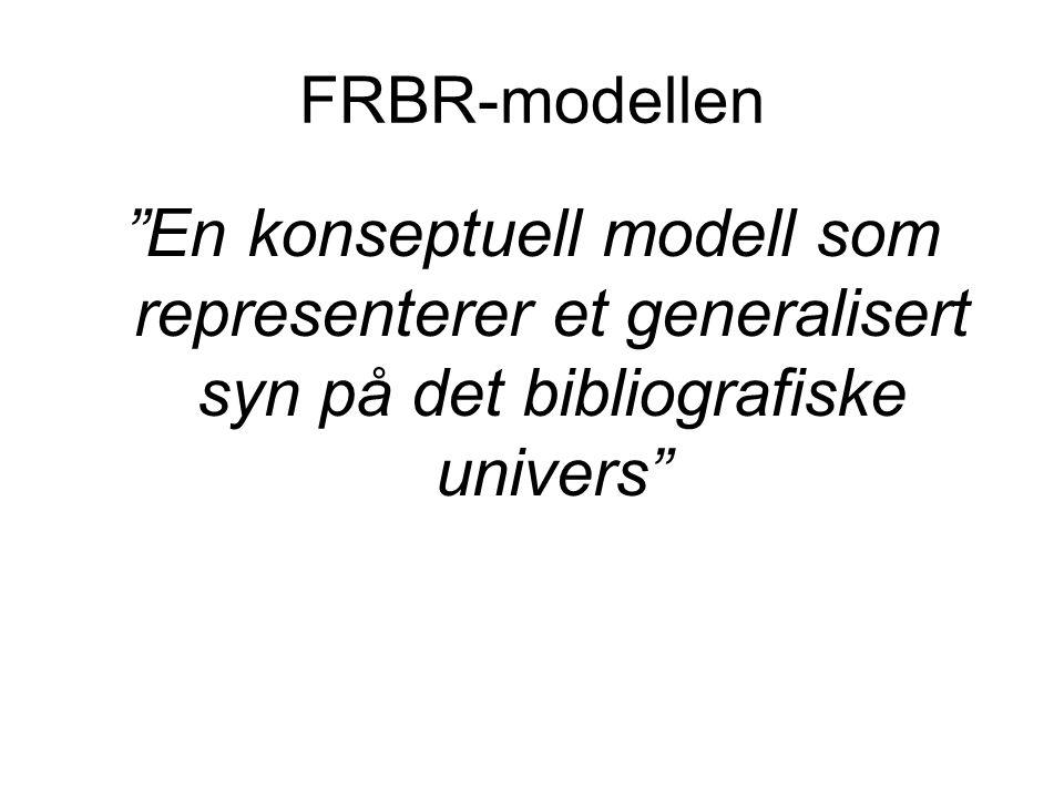 """FRBR-modellen """"En konseptuell modell som representerer et generalisert syn på det bibliografiske univers"""""""
