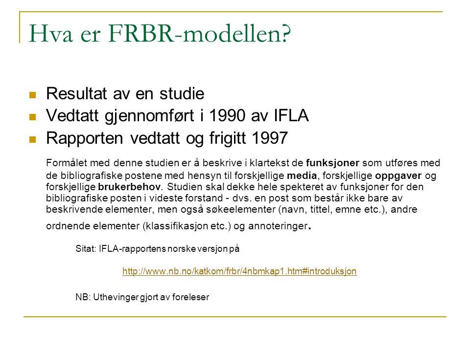 Hva er FRBR-modellen? Resultat av en studie Vedtatt gjennomført i 1990 av IFLA Rapporten vedtatt og frigitt 1997 Formålet med denne studien er å beskr