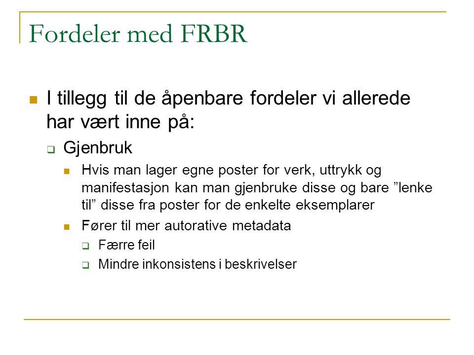 Fordeler med FRBR I tillegg til de åpenbare fordeler vi allerede har vært inne på:  Gjenbruk Hvis man lager egne poster for verk, uttrykk og manifest