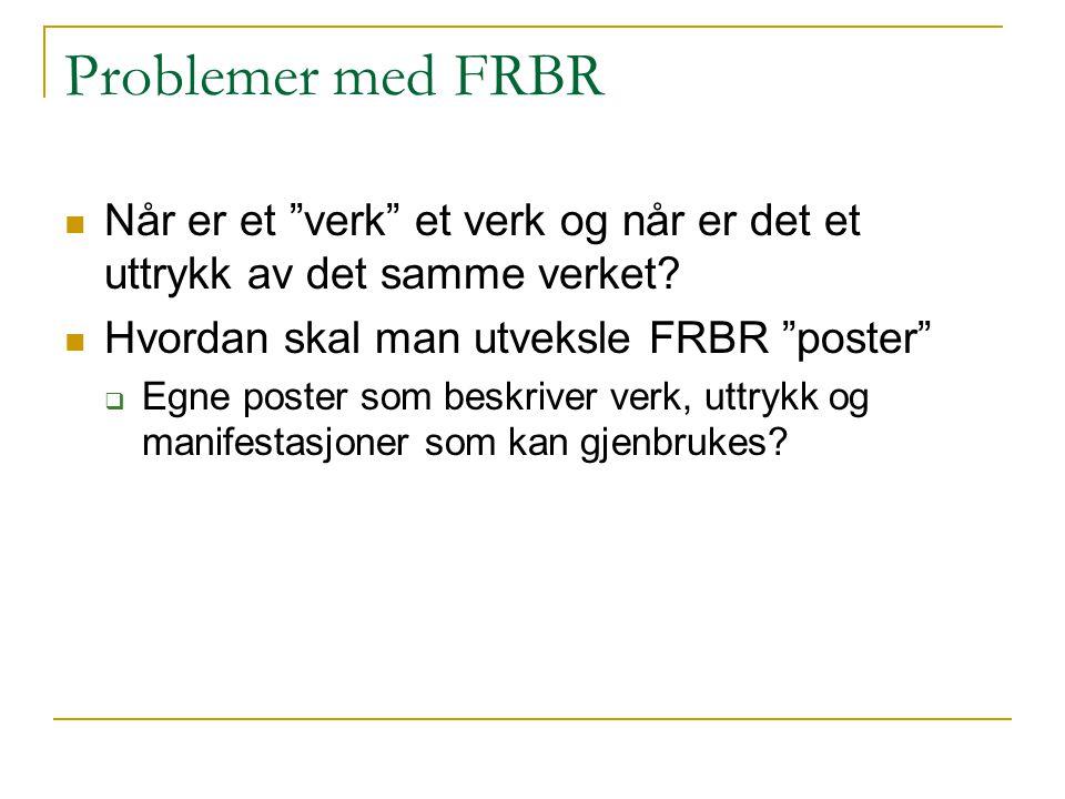 """Problemer med FRBR Når er et """"verk"""" et verk og når er det et uttrykk av det samme verket? Hvordan skal man utveksle FRBR """"poster""""  Egne poster som be"""