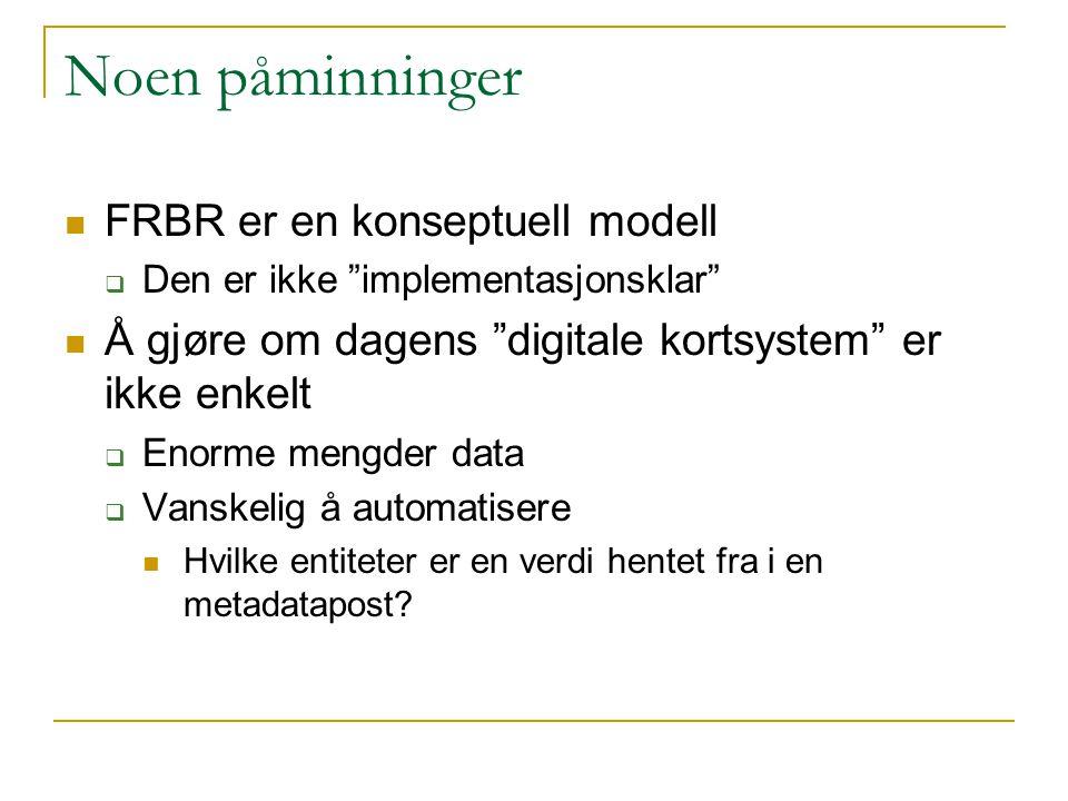 """Noen påminninger FRBR er en konseptuell modell  Den er ikke """"implementasjonsklar"""" Å gjøre om dagens """"digitale kortsystem"""" er ikke enkelt  Enorme men"""