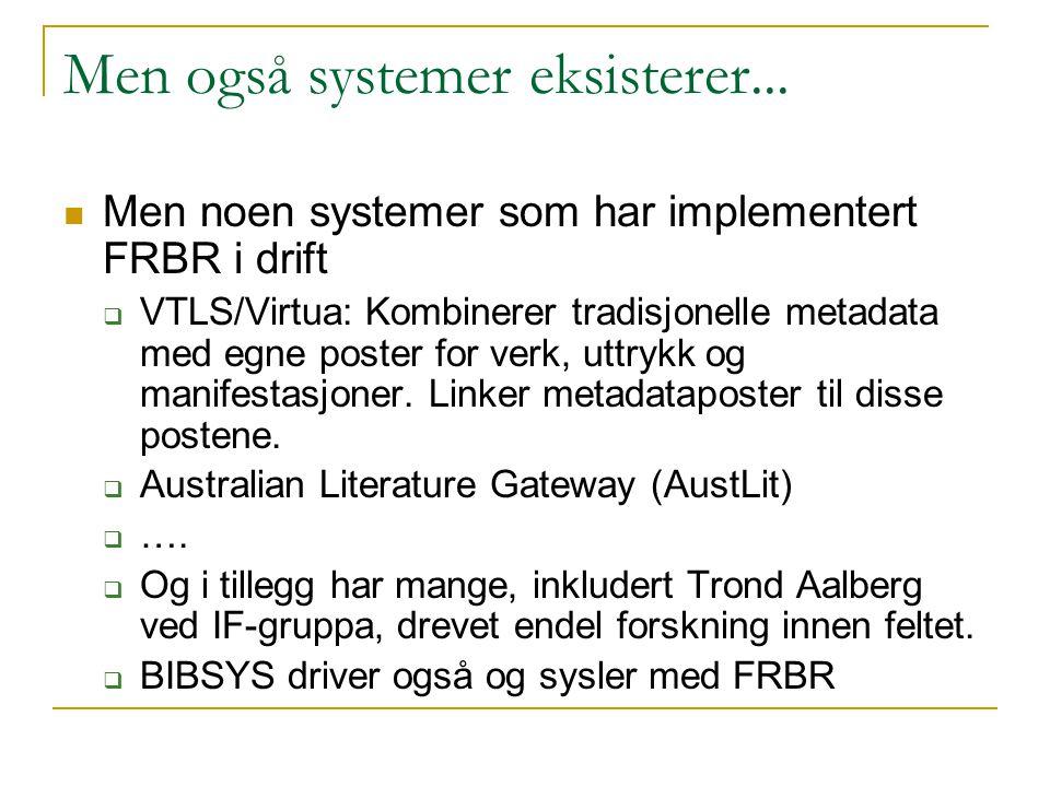 Men også systemer eksisterer... Men noen systemer som har implementert FRBR i drift  VTLS/Virtua: Kombinerer tradisjonelle metadata med egne poster f