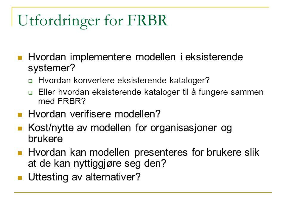 Utfordringer for FRBR Hvordan implementere modellen i eksisterende systemer?  Hvordan konvertere eksisterende kataloger?  Eller hvordan eksisterende